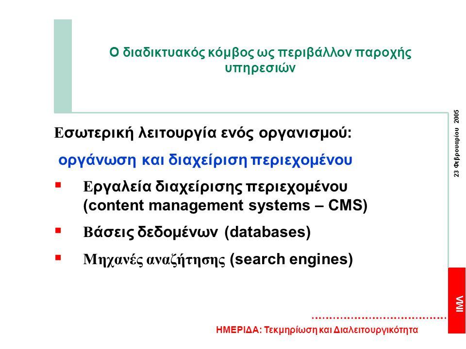 ΙΜΛ 23 Φεβρουαρίου 2005 ΗΜΕΡΙΔΑ: Τεκμηρίωση και Διαλειτουργικότητα Ο διαδικτυακός κόμβος ως περιβάλλον παροχής υπηρεσιών Ε σωτερική λειτουργία ενός οργανισμού: οργάνωση και διαχείριση περιεχομένου  Ε ργαλεία διαχείρισης περιεχομένου (content management systems – CMS)  Β άσεις δεδομένων (databases)  Μηχανές αναζήτησης (search engines)