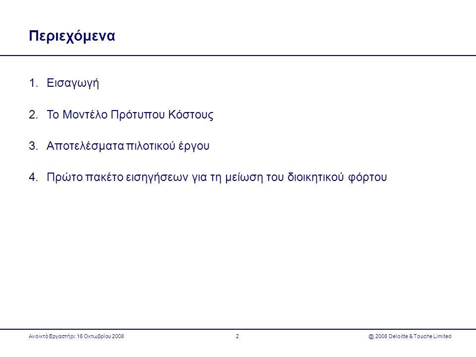 Στάδια έργων για τη μείωση του διοικητικού φόρτου με βάση το ΜΠΚ Ανοικτό Εργαστήρι: 16 Οκτωβρίου 2008 @ 2008 Deloitte & Touche Limited13 Στάδιο 1 •Χαρτογράφηση υποχρεώσεων πληροφόρησης που προκύπτουν από συγκεκριμένους νόμους Στάδιο 2 •Επιμέτρηση υποχρεώσεων πληροφόρησης και εντοπισμός διοικητικού φόρτου Στάδιο 3 •Προτάσεις για τη μείωση του διοικητικού φόρτου