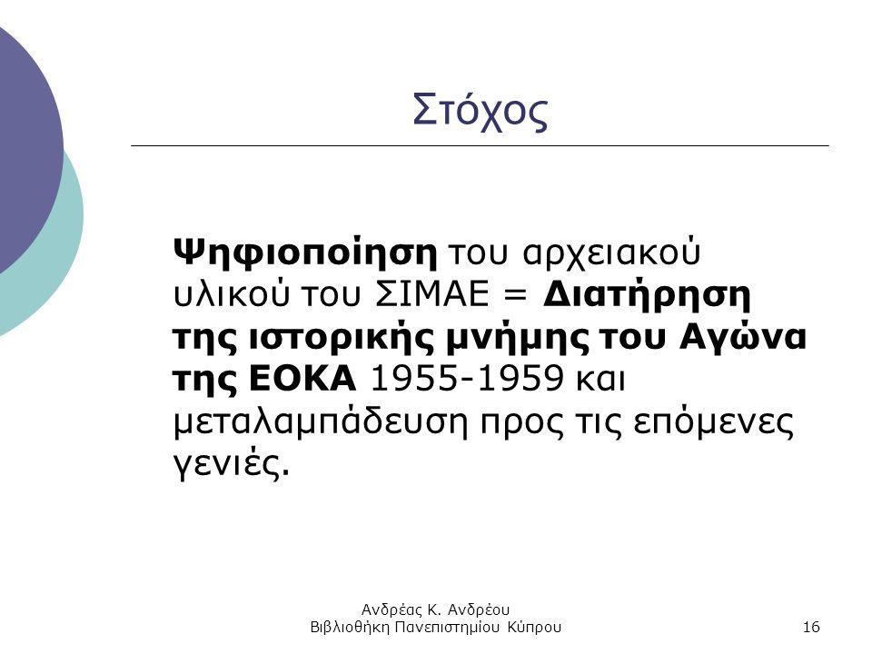 Ανδρέας Κ. Ανδρέου Βιβλιοθήκη Πανεπιστημίου Κύπρου16 Στόχος Ψηφιοποίηση του αρχειακού υλικού του ΣΙΜΑΕ = Διατήρηση της ιστορικής μνήμης του Αγώνα της