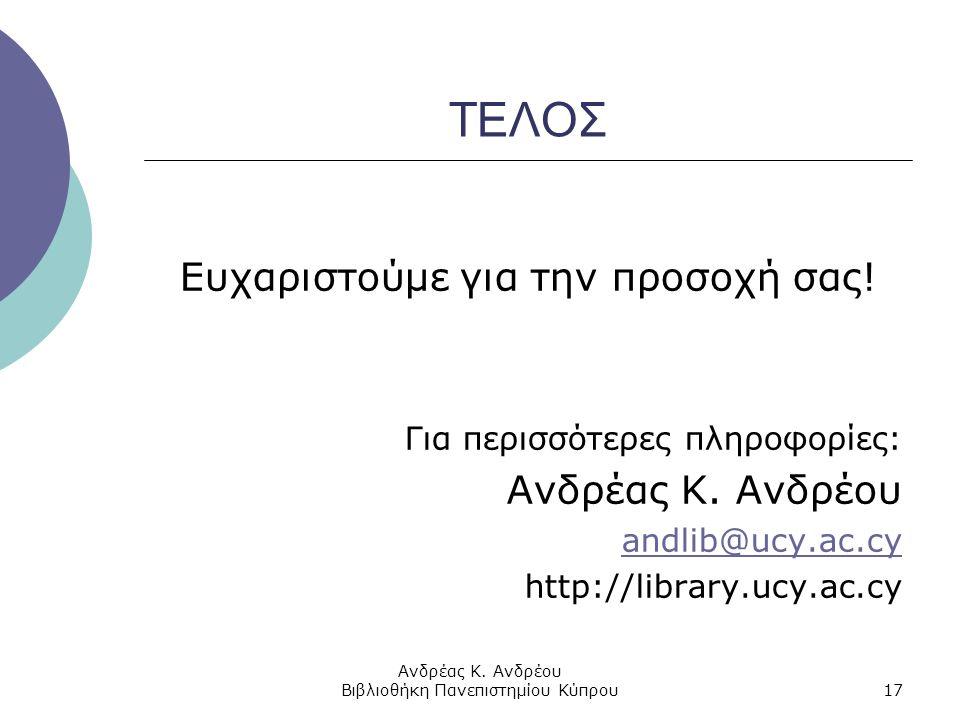 Ανδρέας Κ. Ανδρέου Βιβλιοθήκη Πανεπιστημίου Κύπρου17 ΤΕΛΟΣ Ευχαριστούμε για την προσοχή σας! Για περισσότερες πληροφορίες: Ανδρέας Κ. Ανδρέου andlib@u