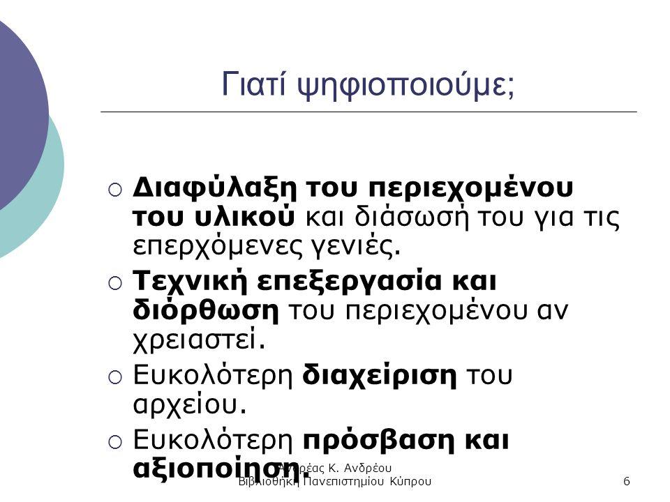 Ανδρέας Κ. Ανδρέου Βιβλιοθήκη Πανεπιστημίου Κύπρου6 Γιατί ψηφιοποιούμε;  Διαφύλαξη του περιεχομένου του υλικού και διάσωσή του για τις επερχόμενες γε