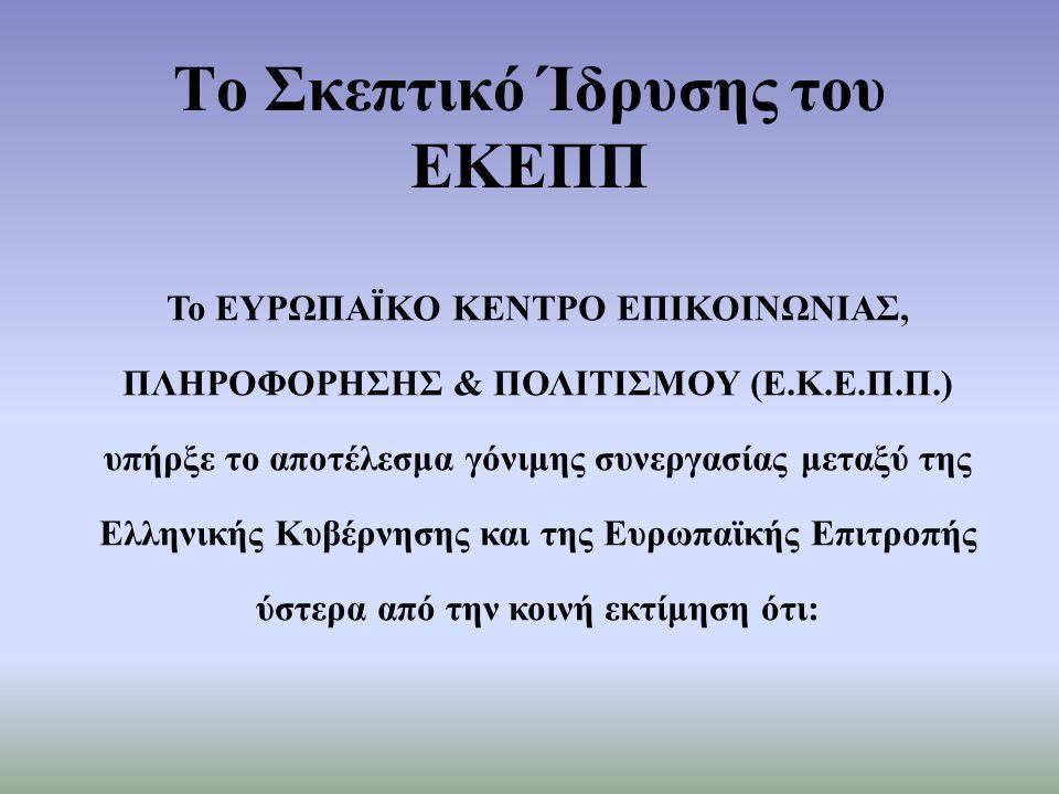 Το Σκεπτικό Ίδρυσης του ΕΚΕΠΠ Το ΕΥΡΩΠΑΪΚΟ ΚΕΝΤΡΟ ΕΠΙΚΟΙΝΩΝΙΑΣ, ΠΛΗΡΟΦΟΡΗΣΗΣ & ΠΟΛΙΤΙΣΜΟΥ (Ε.Κ.Ε.Π.Π.) υπήρξε το αποτέλεσμα γόνιμης συνεργασίας μεταξύ της Ελληνικής Κυβέρνησης και της Ευρωπαϊκής Επιτροπής ύστερα από την κοινή εκτίμηση ότι: