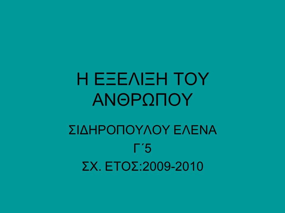 H EΞΕΛΙΞΗ ΤΟΥ ΑΝΘΡΩΠΟΥ ΣΙΔΗΡΟΠΟΥΛΟΥ ΕΛΕΝΑ Γ΄5 ΣΧ. ΕΤΟΣ:2009-2010