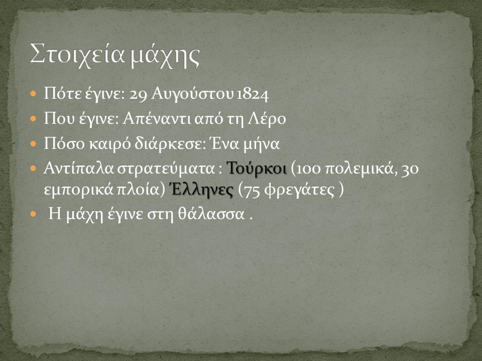  Πότε έγινε: 29 Αυγούστου 1824  Που έγινε: Απέναντι από τη Λέρο  Πόσο καιρό διάρκεσε: Ένα μήνα Τούρκοι Έλληνες  Αντίπαλα στρατεύματα : Τούρκοι (100 πολεμικά, 30 εμπορικά πλοία) Έλληνες (75 φρεγάτες )  Η μάχη έγινε στη θάλασσα.