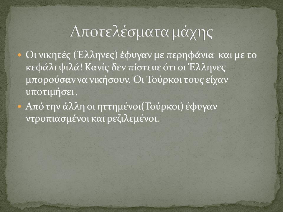  Οι νικητές (Έλληνες) έφυγαν με περηφάνια και με το κεφάλι ψιλά! Κανίς δεν πίστευε ότι οι Έλληνες μπορούσαν να νικήσουν. Οι Τούρκοι τους είχαν υποτιμ