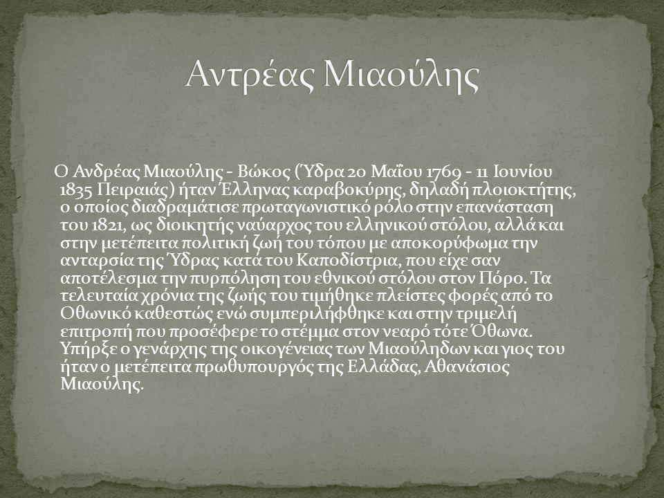 Ο Ανδρέας Μιαούλης - Βώκος (Ύδρα 20 Μαΐου 1769 - 11 Ιουνίου 1835 Πειραιάς) ήταν Έλληνας καραβοκύρης, δηλαδή πλοιοκτήτης, ο οποίος διαδραμάτισε πρωταγωνιστικό ρόλο στην επανάσταση του 1821, ως διοικητής ναύαρχος του ελληνικού στόλου, αλλά και στην μετέπειτα πολιτική ζωή του τόπου με αποκορύφωμα την ανταρσία της Ύδρας κατά του Καποδίστρια, που είχε σαν αποτέλεσμα την πυρπόληση του εθνικού στόλου στον Πόρο.