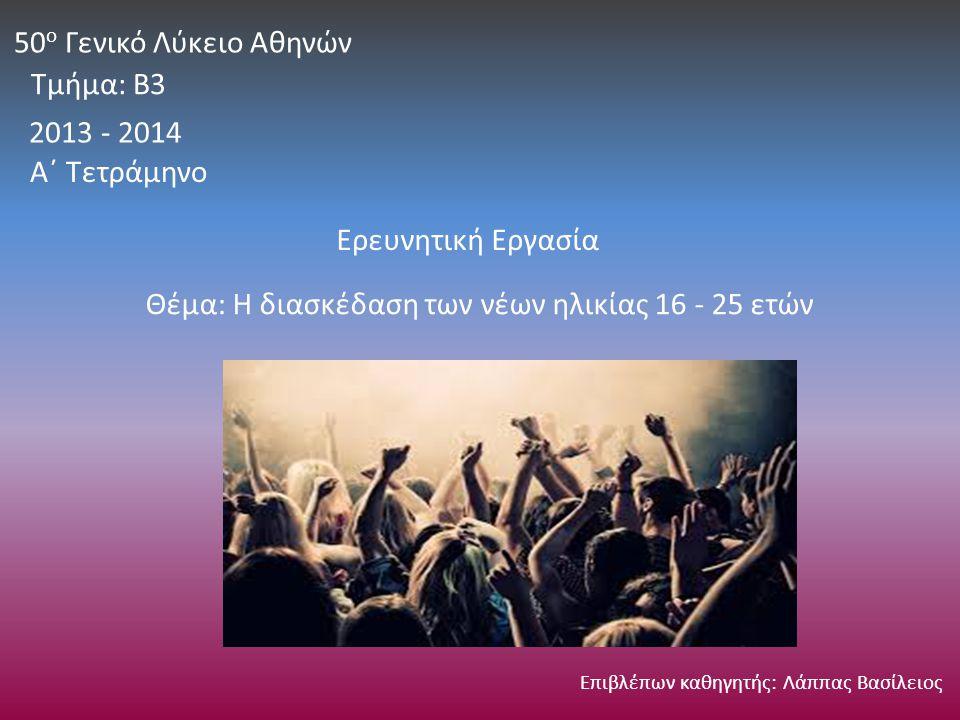 2013 - 2014 50 ο Γενικό Λύκειο Αθηνών Τμήμα: Β3 Ερευνητική Εργασία Θέμα: Η διασκέδαση των νέων ηλικίας 16 - 25 ετών Επιβλέπων καθηγητής: Λάππας Βασίλειος Α΄ Τετράμηνο