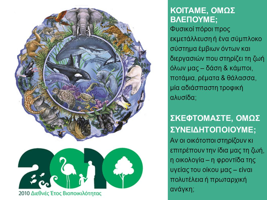 ΚΟΙΤΑΜΕ, ΟΜΩΣ ΒΛΕΠΟΥΜΕ; Φυσικοί πόροι προς εκμετάλλευση ή ένα σύμπλοκο σύστημα έμβιων όντων και διεργασιών που στηρίζει τη ζωή όλων μας – δάση & κάμποι, ποτάμια, ρέματα & θάλασσα, μία αδιάσπαστη τροφική αλυσίδα; ΣΚΕΦΤΟΜΑΣΤΕ, ΟΜΩΣ ΣΥΝΕΙΔΗΤΟΠΟΙΟΥΜΕ; Αν οι οικότοποι στηρίζουν κι επιτρέπουν την ίδια μας τη ζωή, η οικολογία – η φροντίδα της υγείας του οίκου μας – είναι πολυτέλεια ή πρωταρχική ανάγκη;