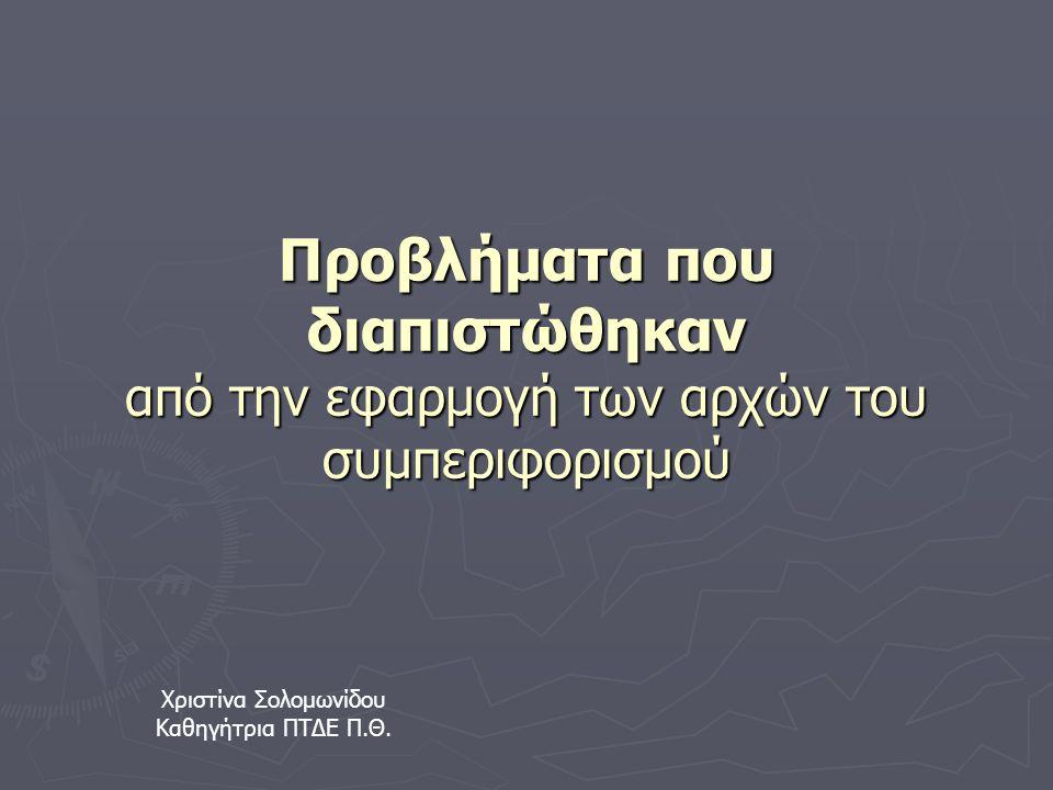 Προβλήματα που διαπιστώθηκαν από την εφαρμογή των αρχών του συμπεριφορισμού Χριστίνα Σολομωνίδου Καθηγήτρια ΠΤΔΕ Π.Θ.