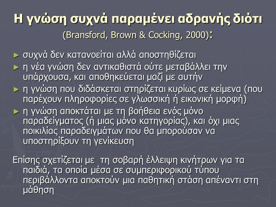 Η γνώση συχνά παραμένει αδρανής διότι (Bransford, Brown & Cocking, 2000) : ► συχνά δεν κατανοείται αλλά αποστηθίζεται ► η νέα γνώση δεν αντικαθιστά ούτε μεταβάλλει την υπάρχουσα, και αποθηκεύεται μαζί με αυτήν ► η γνώση που διδάσκεται στηρίζεται κυρίως σε κείμενα (που παρέχουν πληροφορίες σε γλωσσική ή εικονική μορφή) ► η γνώση αποκτάται με τη βοήθεια ενός μόνο παραδείγματος (ή μιας μόνο κατηγορίας), και όχι μιας ποικιλίας παραδειγμάτων που θα μπορούσαν να υποστηρίξουν τη γενίκευση Επίσης σχετίζεται με τη σοβαρή έλλειψη κινήτρων για τα παιδιά, τα οποία μέσα σε συμπεριφορικού τύπου περιβάλλοντα αποκτούν μια παθητική στάση απέναντι στη μάθηση