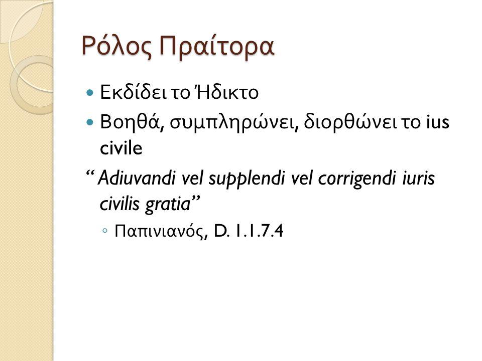 """Ρόλος Πραίτορα  Εκδίδει το Ήδικτο  Βοηθά, συμπληρώνει, διορθώνει το ius civile """" Adiuvandi vel supplendi vel corrigendi iuris civilis gratia"""" ◦ Παπι"""