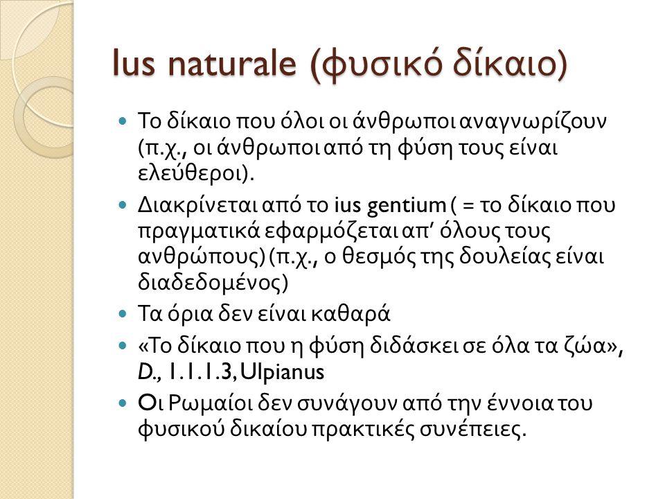 Ius naturale ( φυσικό δίκαιο )  Το δίκαιο που όλοι οι άνθρωποι αναγνωρίζουν ( π. χ., οι άνθρωποι από τη φύση τους είναι ελεύθεροι ).  Διακρίνεται απ