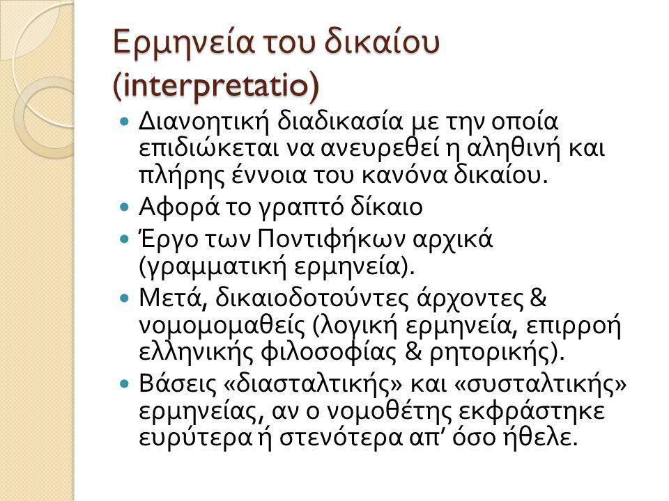 Ερμηνεία του δικαίου (interpretatio)  Διανοητική διαδικασία με την οποία επιδιώκεται να ανευρεθεί η αληθινή και πλήρης έννοια του κανόνα δικαίου.  Α