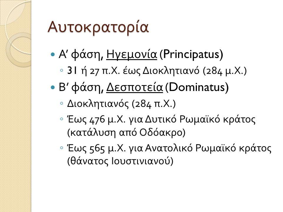 Αυτοκρατορία  Α ' φάση, Ηγεμονία (Principatus) ◦ 31 ή 27 π. Χ. έως Διοκλητιανό (284 μ. Χ.)  Β ' φάση, Δεσποτεία (Dominatus) ◦ Διοκλητιανός (284 π. Χ