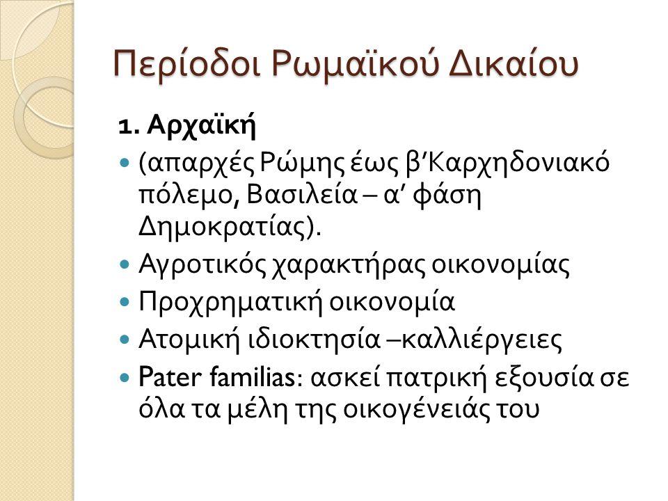 Περίοδοι Ρωμαϊκού Δικαίου 1. Αρχαϊκή  ( απαρχές Ρώμης έως β ' Καρχηδονιακό πόλεμο, Βασιλεία – α ' φάση Δημοκρατίας ).  Αγροτικός χαρακτήρας οικονομί