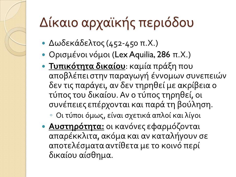 Δίκαιο αρχαϊκής περιόδου  Δωδεκάδελτος (452-450 π. Χ.)  Ορισμένοι νόμοι (Lex Aquilia, 286 π. Χ.)  Τυπικότητα δικαίου : καμία πράξη που αποβλέπει στ