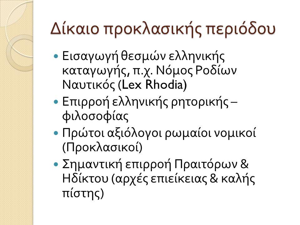 Δίκαιο προκλασικής περιόδου  Εισαγωγή θεσμών ελληνικής καταγωγής, π. χ. Νόμος Ροδίων Ναυτικός (Lex Rhodia)  Επιρροή ελληνικής ρητορικής – φιλοσοφίας