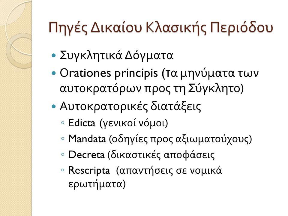 Πηγές Δικαίου Κλασικής Περιόδου  Συγκλητικά Δόγματα  Ο rationes principis ( τα μηνύματα των αυτοκρατόρων προς τη Σύγκλητο )  Αυτοκρατορικές διατάξε