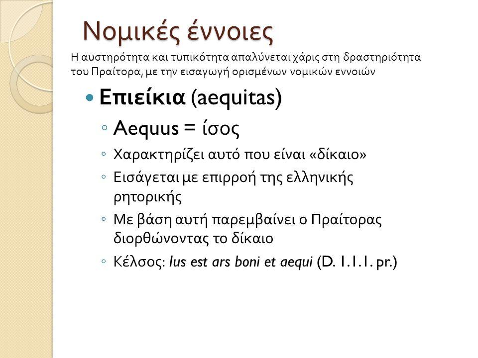 Νομικές έννοιες  Επιείκια (aequitas) ◦ Aequus = ίσος ◦ Χαρακτηρίζει αυτό που είναι « δίκαιο » ◦ Εισάγεται με επιρροή της ελληνικής ρητορικής ◦ Με βάσ