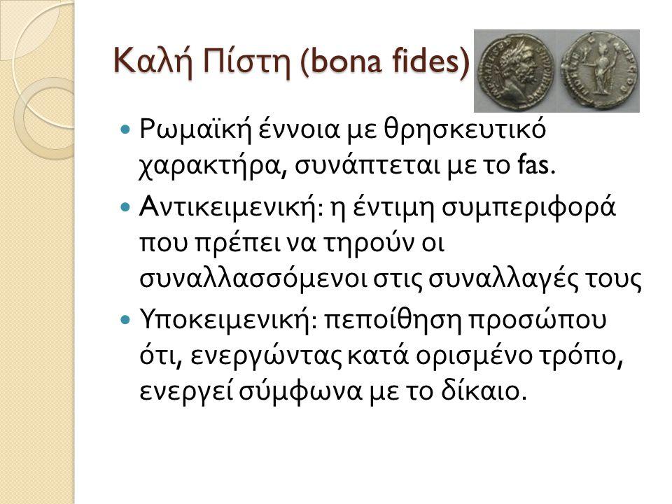 K αλή Πίστη (bona fides)  Ρωμαϊκή έννοια με θρησκευτικό χαρακτήρα, συνάπτεται με το fas.  A ντικειμενική : η έντιμη συμπεριφορά που πρέπει να τηρούν