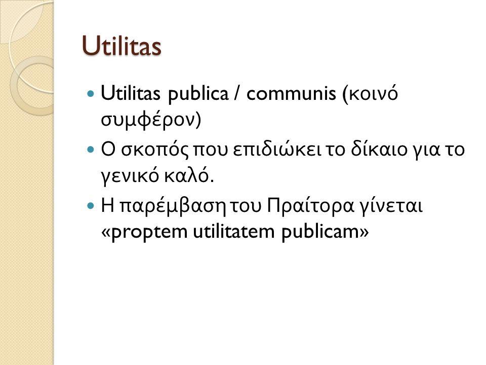 Utilitas  Utilitas publica / communis ( κοινό συμφέρον )  Ο σκοπός που επιδιώκει το δίκαιο για το γενικό καλό.  Η παρέμβαση του Πραίτορα γίνεται «p