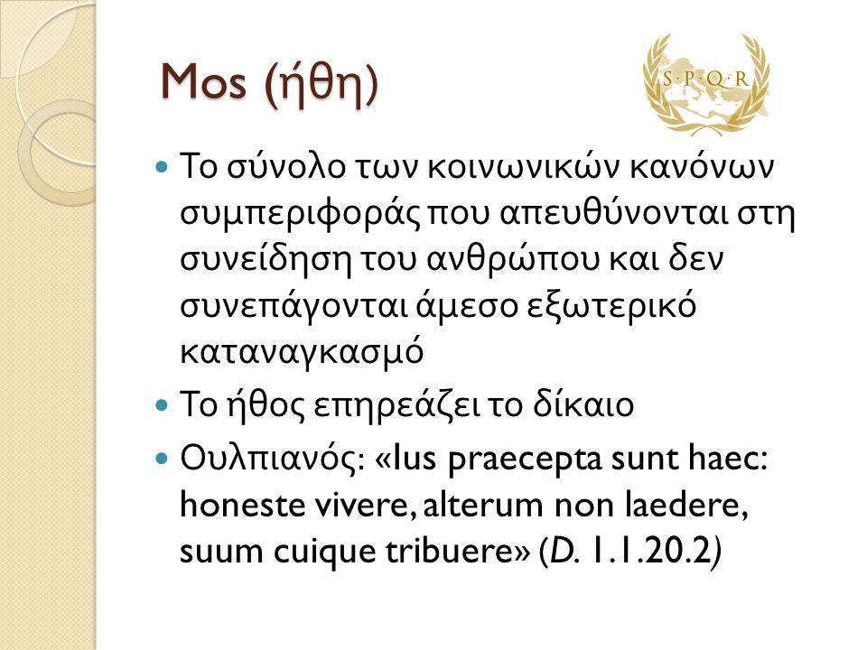 Mos ( ήθη ) Mos ( ήθη )  Το σύνολο των κοινωνικών κανόνων συμπεριφοράς που απευθύνονται στη συνείδηση του ανθρώπου και δεν συνεπάγονται άμεσο εξωτερι