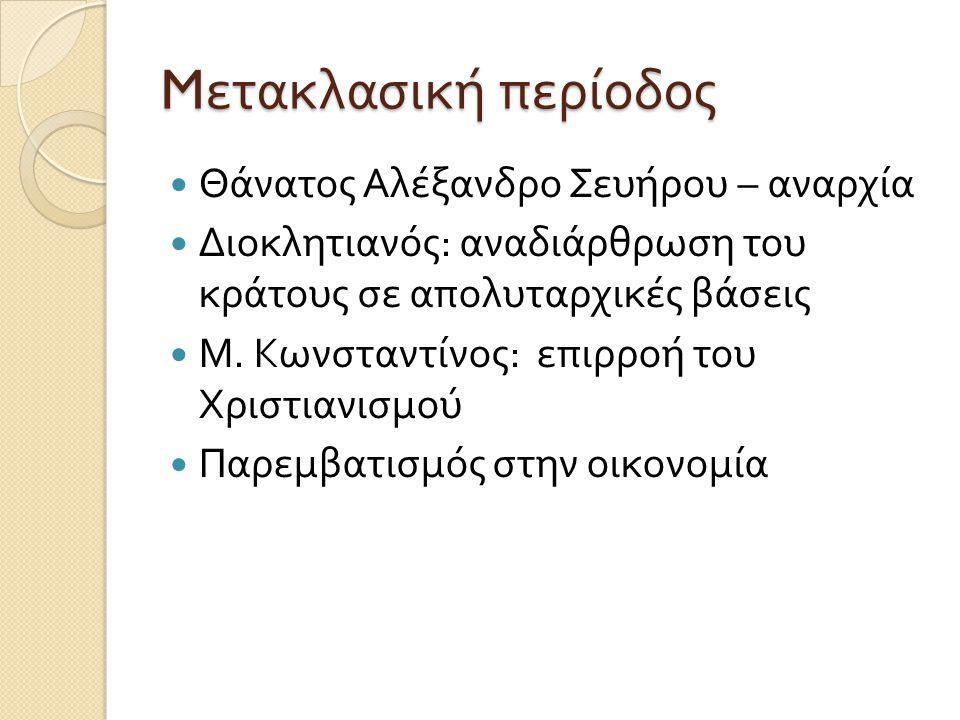 M ετακλασική περίοδος  Θάνατος Αλέξανδρο Σευήρου – αναρχία  Διοκλητιανός : αναδιάρθρωση του κράτους σε απολυταρχικές βάσεις  Μ. Κωνσταντίνος : επιρ