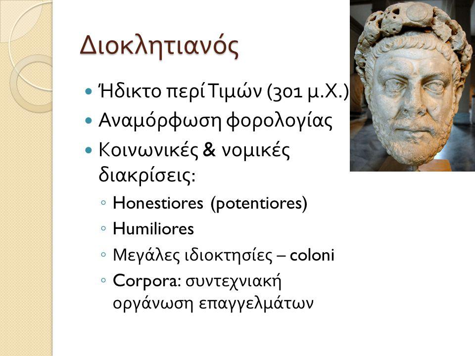 Διοκλητιανός  Ήδικτο περί Τιμών (301 μ. Χ.)  Αναμόρφωση φορολογίας  Κοινωνικές & νομικές διακρίσεις : ◦ Honestiores (potentiores) ◦ Humiliores ◦ Με