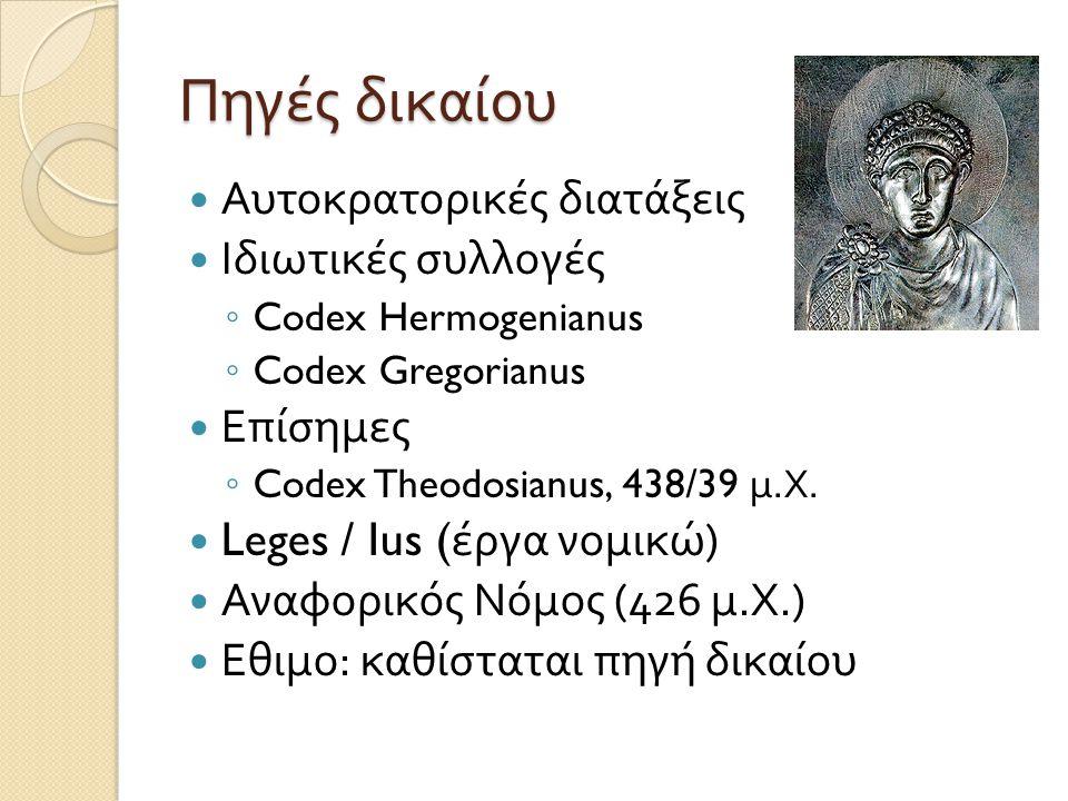 Πηγές δικαίου  Αυτοκρατορικές διατάξεις  Ιδιωτικές συλλογές ◦ Codex Hermogenianus ◦ Codex Gregorianus  Επίσημες ◦ Codex Theodosianus, 438/39 μ. Χ.