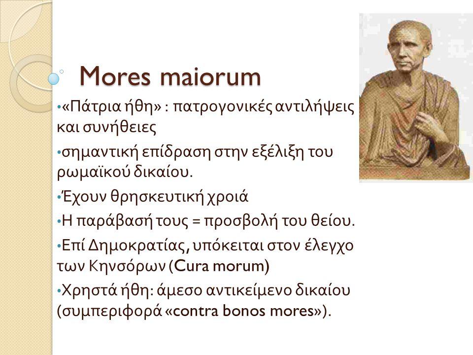 Mores maiorum • « Πάτρια ήθη » : πατρογονικές αντιλήψεις και συνήθειες • σημαντική επίδραση στην εξέλιξη του ρωμαϊκού δικαίου. • Έχουν θρησκευτική χρο
