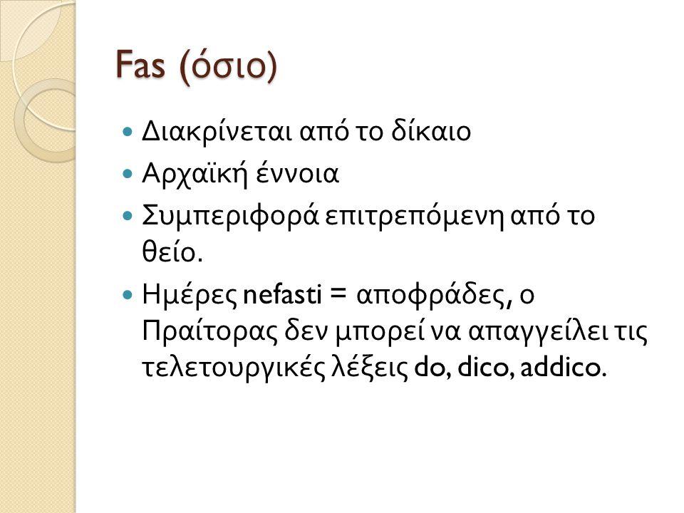 Fas ( όσιο )  Διακρίνεται από το δίκαιο  Αρχαϊκή έννοια  Συμπεριφορά επιτρεπόμενη από το θείο.  Ημέρες nefasti = αποφράδες, ο Πραίτορας δεν μπορεί