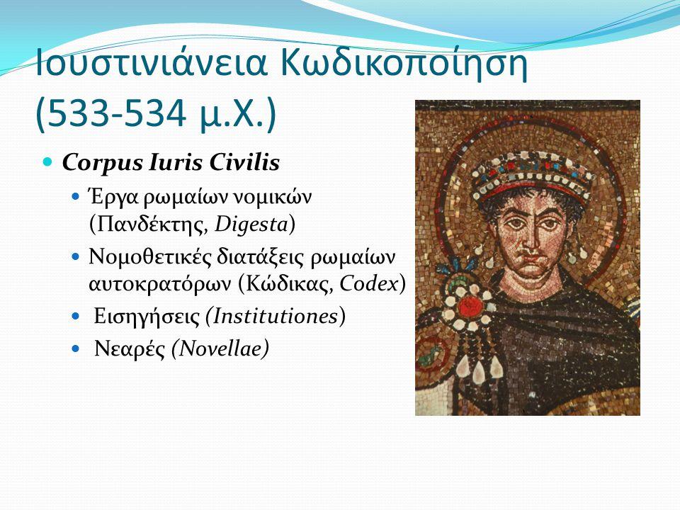 Ιουστινιάνεια Κωδικοποίηση (533-534 μ.Χ.)  Corpus Iuris Civilis  Έργα ρωμαίων νομικών (Πανδέκτης, Digesta)  Νομοθετικές διατάξεις ρωμαίων αυτοκρατόρων (Κώδικας, Codex)  Eισηγήσεις (Institutiones)  Νεαρές (Novellae)