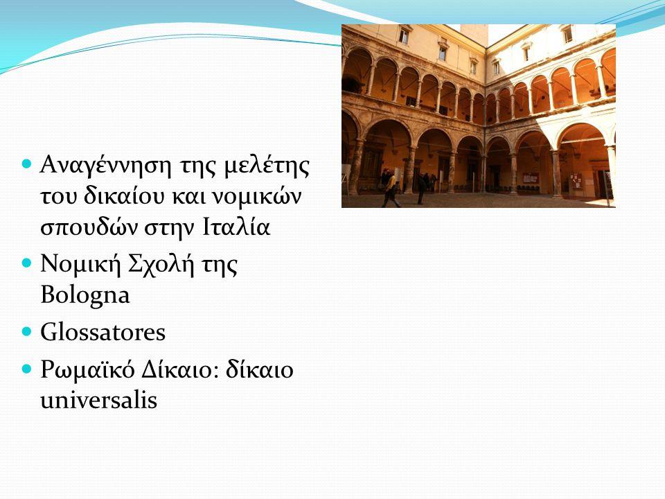  Aναγέννηση της μελέτης του δικαίου και νομικών σπουδών στην Ιταλία  Noμική Σχολή της Bologna  Glossatores  Ρωμαϊκό Δίκαιο: δίκαιο universalis