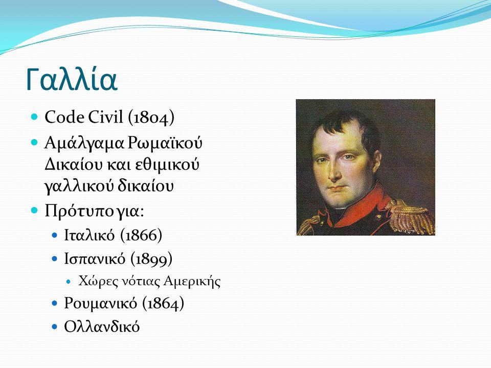 Γαλλία  Code Civil (1804)  Αμάλγαμα Ρωμαϊκού Δικαίου και εθιμικού γαλλικού δικαίου  Πρότυπο για:  Ιταλικό (1866)  Ισπανικό (1899)  Χώρες νότιας Αμερικής  Ρουμανικό (1864)  Ολλανδικό