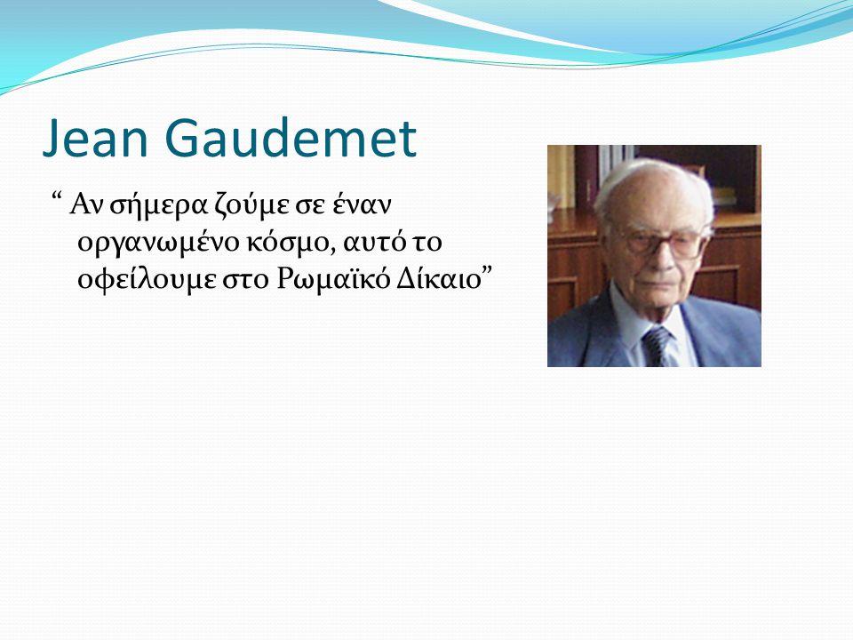 Jean Gaudemet Αν σήμερα ζούμε σε έναν οργανωμένο κόσμο, αυτό το οφείλουμε στο Ρωμαϊκό Δίκαιο