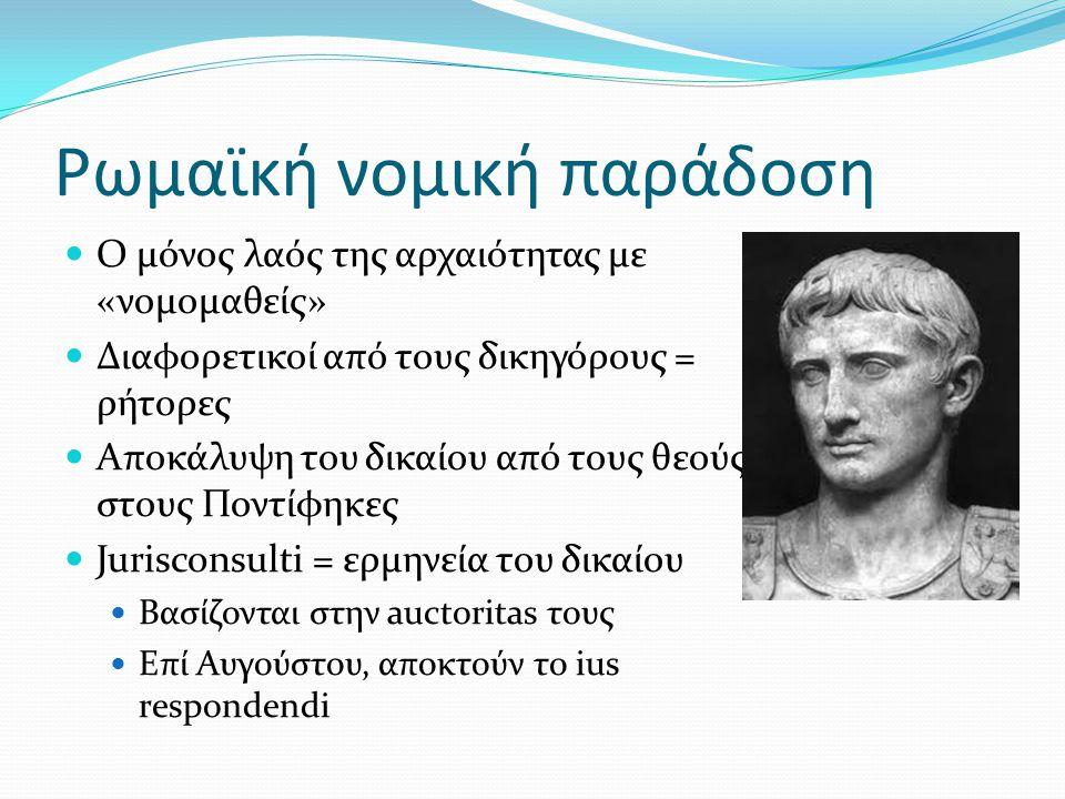 Ρωμαϊκή νομική παράδοση  Ο μόνος λαός της αρχαιότητας με «νομομαθείς»  Διαφορετικοί από τους δικηγόρους = ρήτορες  Αποκάλυψη του δικαίου από τους θεούς στους Ποντίφηκες  Jurisconsulti = ερμηνεία του δικαίου  Βασίζονται στην auctoritas τους  Επί Αυγούστου, αποκτούν το ius respondendi