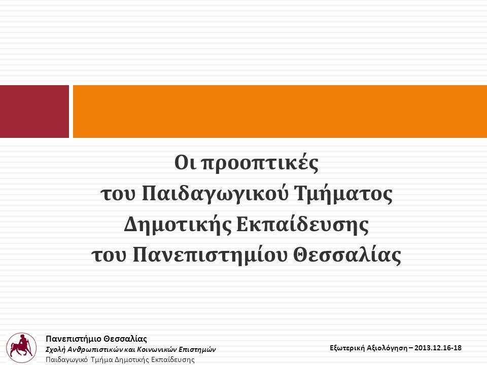 Πανεπιστήμιο Θεσσαλίας Σχολή Ανθρωπιστικών και Κοινωνικών Επιστημών Παιδαγωγικό Τμήμα Δημοτικής Εκπαίδευσης Εξωτερική Αξιολόγηση – 2013.12.16-18 Οι προοπτικές του Παιδαγωγικού Τμήματος Δημοτικής Εκπαίδευσης του Πανεπιστημίου Θεσσαλίας