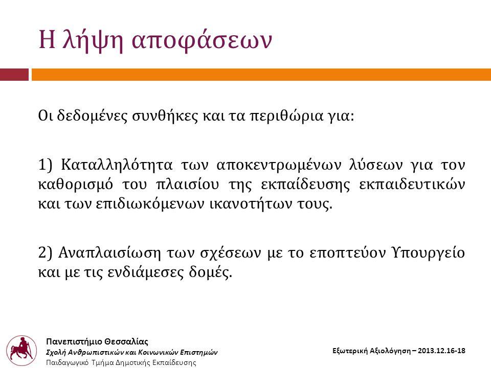 Πανεπιστήμιο Θεσσαλίας Σχολή Ανθρωπιστικών και Κοινωνικών Επιστημών Παιδαγωγικό Τμήμα Δημοτικής Εκπαίδευσης Εξωτερική Αξιολόγηση – 2013.12.16-18 Η λήψη αποφάσεων Οι δεδομένες συνθήκες και τα περιθώρια για: 1) Καταλληλότητα των αποκεντρωμένων λύσεων για τον καθορισμό του πλαισίου της εκπαίδευσης εκπαιδευτικών και των επιδιωκόμενων ικανοτήτων τους.