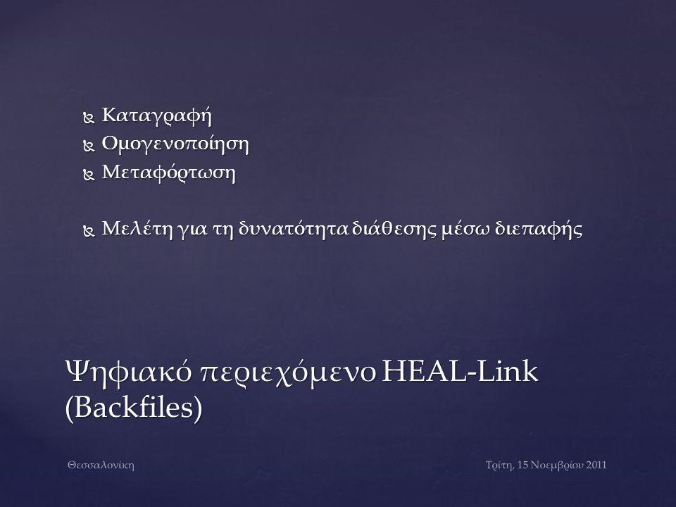  Καταγραφή  Ομογενοποίηση  Μεταφόρτωση  Μελέτη για τη δυνατότητα διάθεσης μέσω διεπαφής Ψηφιακό περιεχόμενο HEAL-Link (Backfiles) Τρίτη, 15 Νοεμβρίου 2011Θεσσαλονίκη