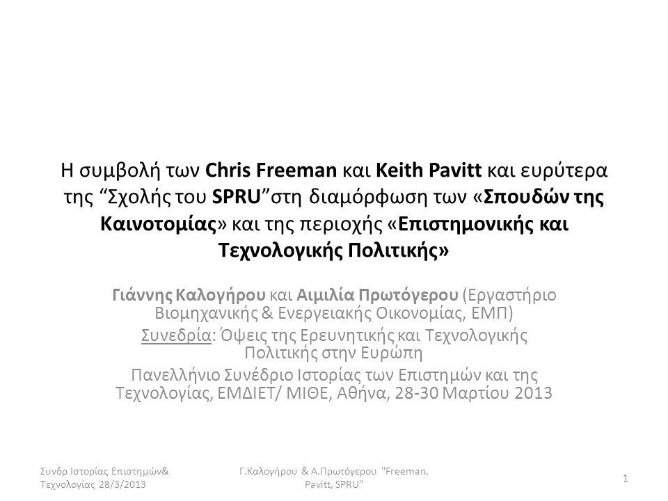 Η συμβολή των Chris Freeman και Keith Pavitt και ευρύτερα της Σχολής του SPRU στη διαμόρφωση των «Σπουδών της Καινοτομίας» και της περιοχής «Επιστημονικής και Τεχνολογικής Πολιτικής» Γιάννης Καλογήρου και Αιμιλία Πρωτόγερου (Εργαστήριο Βιομηχανικής & Ενεργειακής Οικονομίας, ΕΜΠ) Συνεδρία: Όψεις της Ερευνητικής και Τεχνολογικής Πολιτικής στην Ευρώπη Πανελλήνιο Συνέδριο Ιστορίας των Επιστημών και της Τεχνολογίας, ΕΜΔΙΕΤ/ ΜΙΘΕ, Αθήνα, 28-30 Μαρτίου 2013 Συνδρ Ιστορίας Επιστημών& Τεχνολογίας 28/3/2013 1 Γ.Καλογήρου & Α.Πρωτόγερου Freeman, Pavitt, SPRU