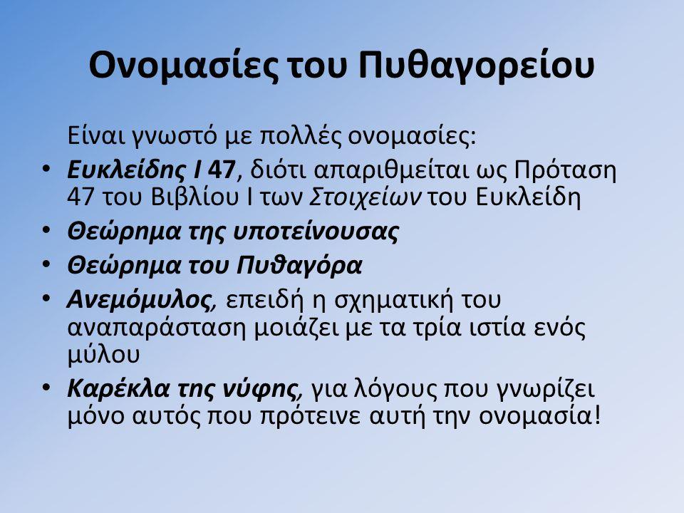 Ονομασίες του Πυθαγορείου Είναι γνωστό με πολλές ονομασίες: • Ευκλείδnς Ι 47, διότι απαριθμείται ως Πρόταση 47 του Βιβλίου Ι των Στοιχείων του Ευκλείδη • Θεώρnμα της υπoτείνoυσας • Θεώρnμα του Πυθαγόρα • Aνεμόμυλος, επειδή η σχηματική του αναπαράσταση μοιάζει με τα τρία ιστία ενός μύλου • Kαρέκλα τnς νύφnς, για λόγους που γνωρίζει μόνο αυτός που πρότεινε αυτή την ονομασία!