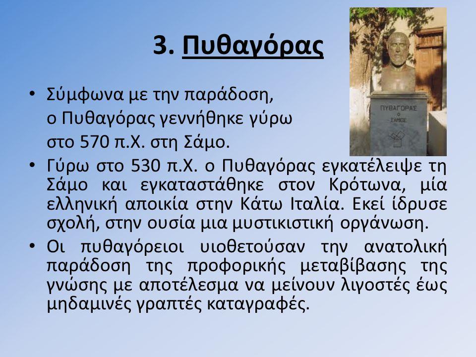 3.Πυθαγόρας • Σύμφωνα με την παράδοση, ο Πυθαγόρας γεννήθηκε γύρω στο 570 π.Χ.