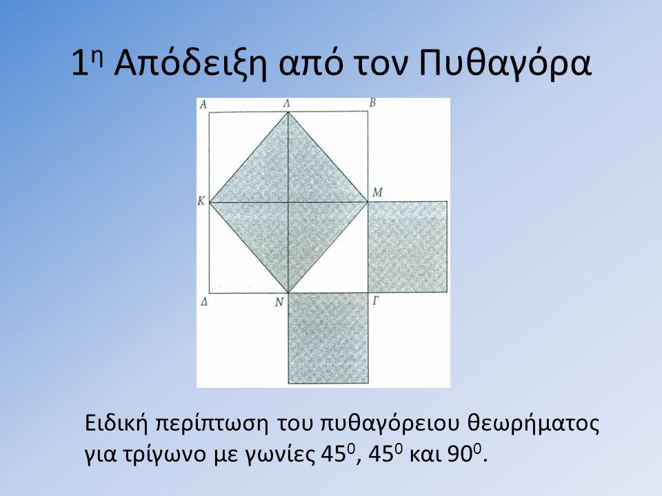 1 η Απόδειξη από τον Πυθαγόρα Ειδική περίπτωση του πυθαγόρειου θεωρήµατος για τρίγωνο με γωνίες 45 0, 45 0 και 90 0.