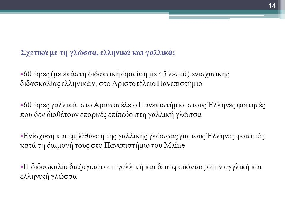 Σχετικά με τη γλώσσα, ελληνικά και γαλλικά: • 60 ώρες (με εκάστη διδακτική ώρα ίση με 45 λεπτά) ενισχυτικής διδασκαλίας ελληνικών, στο Αριστοτέλειο Πανεπιστήμιο • 60 ώρες γαλλικά, στο Αριστοτέλειο Πανεπιστήµιο, στους Έλληνες φοιτητές που δεν διαθέτουν επαρκές επίπεδο στη γαλλική γλώσσα • Ενίσχυση και εμβάθυνση της γαλλικής γλώσσας για τους Έλληνες φοιτητές κατά τη διαμονή τους στο Πανεπιστήμιο του Maine • Η διδασκαλία διεξάγεται στη γαλλική και δευτερευόντως στην αγγλική και ελληνική γλώσσα 14