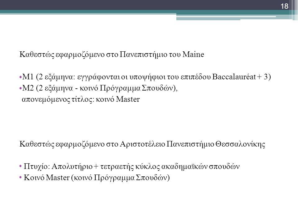 Καθεστώς εφαρμοζόμενο στο Πανεπιστήμιο του Maine • Μ1 (2 εξάμηνα: εγγράφονται οι υποψήφιοι του επιπέδου Baccalauréat + 3) • M2 (2 εξάμηνα - κοινό Πρόγραμμα Σπουδών), απονεμόμενος τίτλος: κοινό Μaster Καθεστώς εφαρμοζόμενο στο Αριστοτέλειο Πανεπιστήμιο Θεσσαλονίκης • Πτυχίο: Απολυτήριο + τετραετής κύκλος ακαδημαϊκών σπουδών • Κοινό Μaster (κοινό Πρόγραμμα Σπουδών) 18