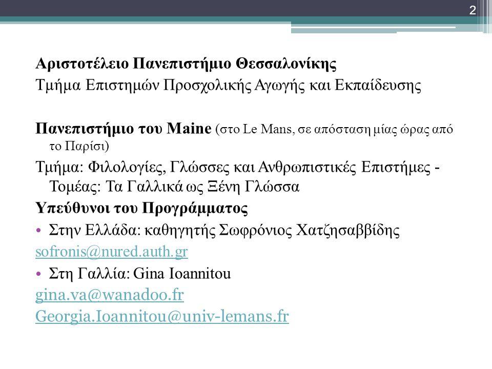 Αριστοτέλειο Πανεπιστήµιο Θεσσαλονίκης Τµήµα Επιστημών Προσχολικής Αγωγής και Εκπαίδευσης Πανεπιστήμιο του Maine (στο Le Mans, σε απόσταση μίας ώρας από το Παρίσι) Τμήμα: Φιλολογίες, Γλώσσες και Ανθρωπιστικές Επιστήμες - Τομέας: Τα Γαλλικά ως Ξένη Γλώσσα Υπεύθυνοι του Προγράµµατος • Στην Ελλάδα: καθηγητής Σωφρόνιος Χατζησαββίδης sofronis@nured.auth.gr • Στη Γαλλία: Gina Ioannitou gina.va@wanadoo.fr Georgia.Ioannitou@univ-lemans.fr 2