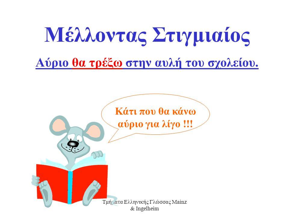 Τμήματα Ελληνικής Γλώσσας Mainz & Ingelheim Οι Mέλλοντες είναι τρεις. Ο Στιγμιαίος, ο Διαρκείας και ο Συντελεσμένος Δεν το ξεχνάμε! Ο Μέλλοντας παίρνε