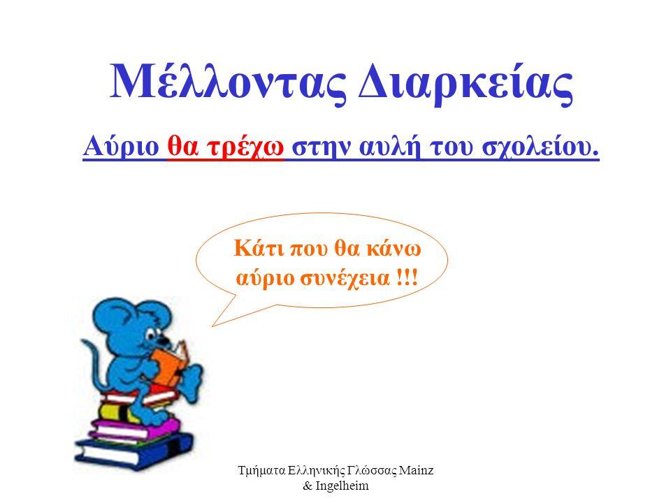 Τμήματα Ελληνικής Γλώσσας Mainz & Ingelheim Mέλλοντας Στιγμιαίος Αύριο θα τρέξω στην αυλή του σχολείου. Κάτι που θα κάνω αύριο για λίγο !!!