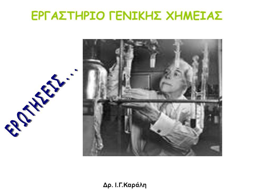 ΕΡΓΑΣΤΗΡΙΟ ΓΕΝΙΚΗΣ ΧΗΜΕΙΑΣ Δρ. Ι.Γ.Καράλη