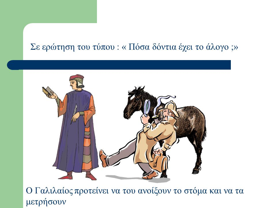 Σε ερώτηση του τύπου : « Πόσα δόντια έχει το άλογο ;» Θα έψαχναν στο περί ίππου εδάφιον του Αριστοτέλους.